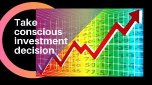 Take conscious investment decision